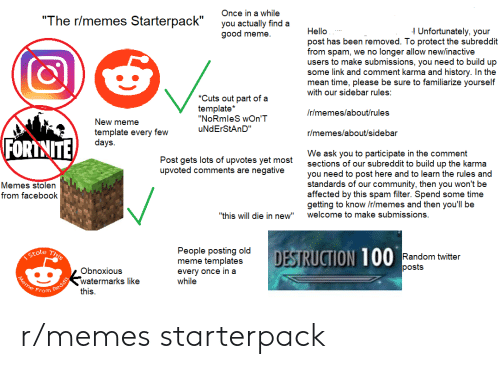 """Community, Facebook, and Hello: Once in a while  """"The r/memes Starterpack""""  you actually find a  good meme.  Unfortunately, your  Hello  post has been removed. To protect the subreddit  from spam, we no longer allow new/inactive  users to make submissions, you need to build up  some link and comment karma and history. In the  mean time, please be sure to familiarize yourself  with our sidebar rules:  *Cuts out part of a  template*  """"NoRmleS wOn'T  /r/memes/about/rules  New meme  uNdErStAnD""""  template every few  days.  r/memes/about/sidebar  FORTNITE  We ask you to participate in the comment  sections of our subreddit to build up the karma  you need to post here and to learn the rules and  standards of our community, then you won't be  affected by this spam filter. Spend some time  getting to know /r/memes and then you'll be  welcome to make submissions.  Post gets lots of upvotes yet most  upvoted comments are negative  Memes stolen  from facebook  """"this will die in new""""  This  Stole  People posting old  meme templates  every once in a  while  DESTRUCTION 100  Random twitter  posts  Obnoxious  watermarks like  Meme Erom Oed dit  this r/memes starterpack"""