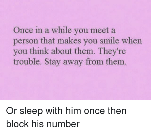 Smile, Girl Memes, and Sleep: Once in a while you meet a  person that makes you smile whern  you think about them. They're  trouble. Stay away from them. Or sleep with him once then block his number