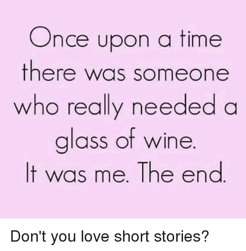 Dank, Love, and Wine: Once upon a time  there was someone  who really needed a  glass of wine  It was me. The end Don't you love short stories?