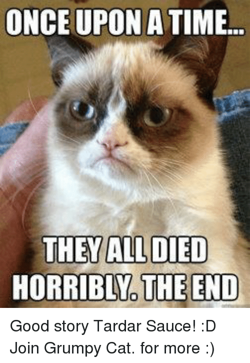 Grumpy Cat, Good, and Once Upon a Time: ONCE UPON A TIME...  THEY ALL DIED  HORRIBLNO THE END Good story Tardar Sauce! :D