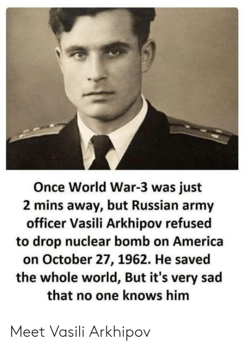 Vasili Arkhipov: Once World War-3 was just  2 mins away, but Russian army  officer Vasili Arkhipov refusec  to drop nuclear bomb on America  on October 27, 1962. He saved  the whole world, But it's very sad  that no one knows him Meet Vasili Arkhipov