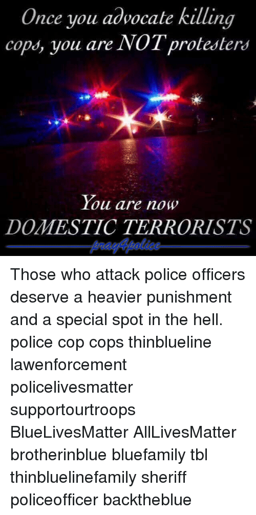 All Lives Matter, Memes, and Police: Once you advocate killing  cops, you are NOT protesters  You are now  oil are now  DOMESTIC TERRORISTS Those who attack police officers deserve a heavier punishment and a special spot in the hell. police cop cops thinblueline lawenforcement policelivesmatter supportourtroops BlueLivesMatter AllLivesMatter brotherinblue bluefamily tbl thinbluelinefamily sheriff policeofficer backtheblue
