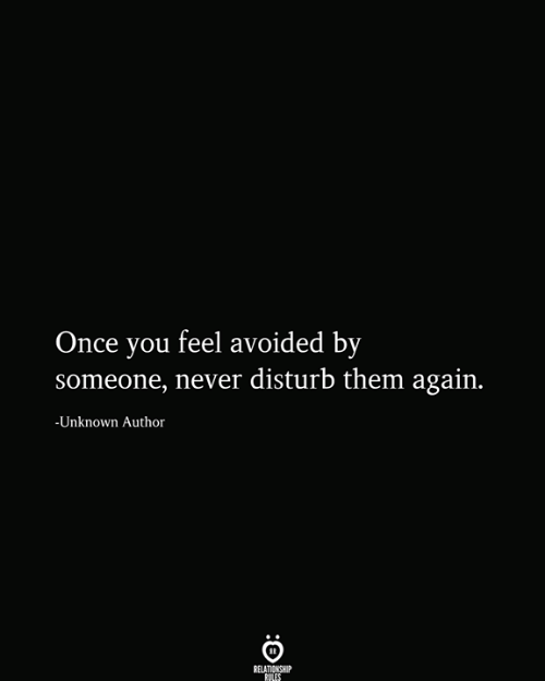 Never, Once, and Unknown: Once you feel avoided by  someone, never disturb them again.  -Unknown Author  RELATIONSHIP  RULES