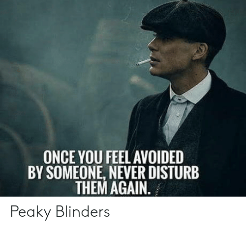 Never, Once, and Them: ONCE YOU FEEL AVOIDED  BY SOMEONE, NEVER DISTURB  THEM AGAIN. Peaky Blinders