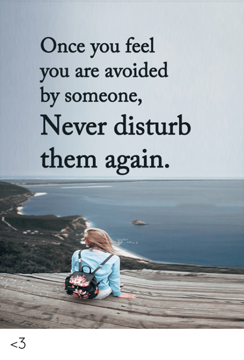 Memes, Never, and 🤖: Once you feel  you are avoided  by someone,  Never disturb  them again. <3