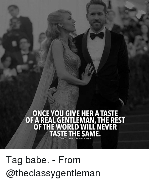 Memes, World, and Never: ONCE YOU GIVE HER A TASTE  OF A REAL GENTLEMAN, THE REST  OF THE WORLD WILL NEVER  TASTE THE SAME.  THECLASSYGENTLEMAN Tag babe. - From @theclassygentleman