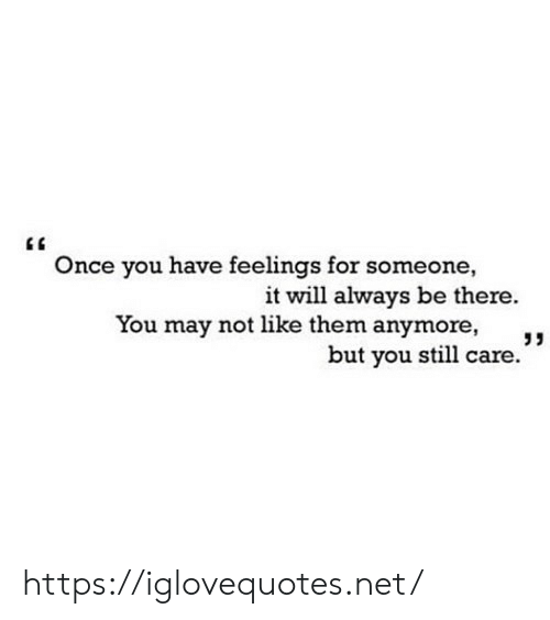 "Be There: Once you have feelings for someone,  it will always be there.  You may not like them anymore,  but you still care."" https://iglovequotes.net/"