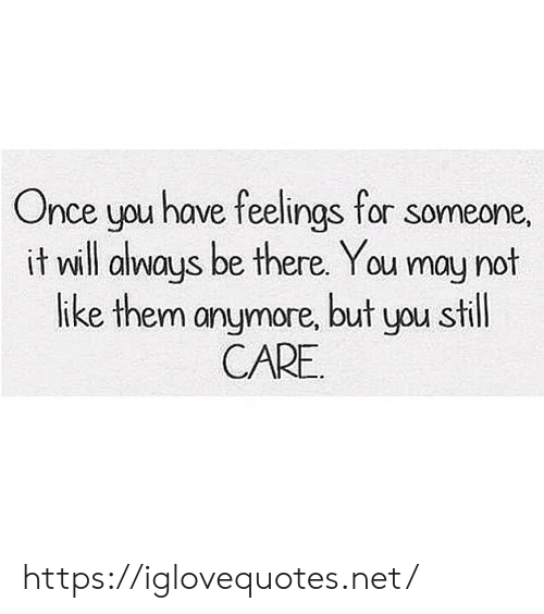 Be There: Once you have feelings for someone,  it will always be there. You may not  like them anymore, but you still  CARE https://iglovequotes.net/