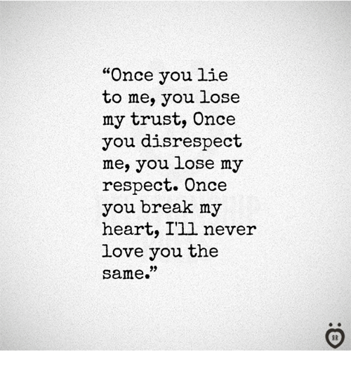 """Love, Respect, and Break: """"Once you lie  to me, you lose  my trust, Once  you disrespect  me, you lose my  respect. Once  you break my  heart, I'll never  love you the  same."""""""
