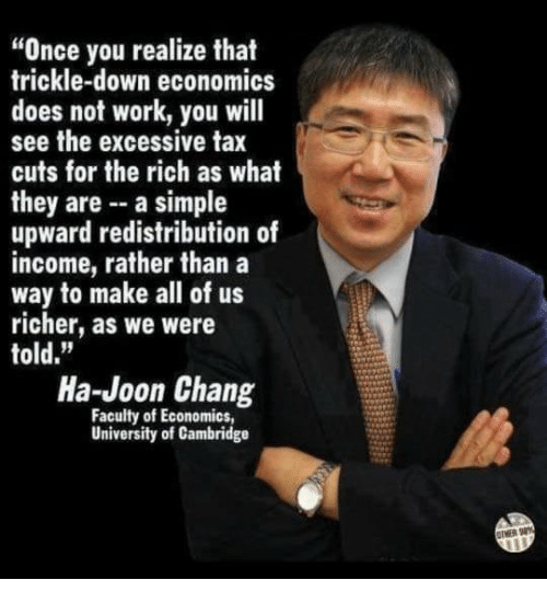 "Work, Simple, and Once: ""Once you realize that  trickle-down economics  does not work, you will  see the excessive tax  cuts for the rich as what  they are - a simple  upward redistribution of  income, rather than a  way to make all of us  richer, as we were  told.""  Ha-Joon Chang  Faculty of Economics  University of Cambridge  OTMER 8"