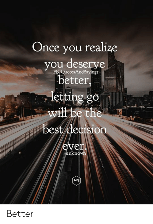 Best, Once, and Will: Once you realize  you deserve  better,  FB/QuotesAndSayings  letting go  will be the  best decision  ever.  Tunknown  MQ Better
