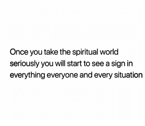 Once, Sign In, and Will: Once you take the spiritual worlc  seriously you will start to see a sign in  everything everyone and every situation