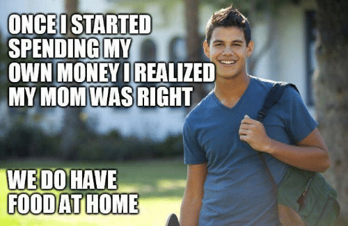 Dank, Money, and Home: ONCEI STARTED  SPENDING MY  OWN MONEY DREALIZED  MY MOM WAS RIGHT  WEDO HAVE  FOODAT HOME
