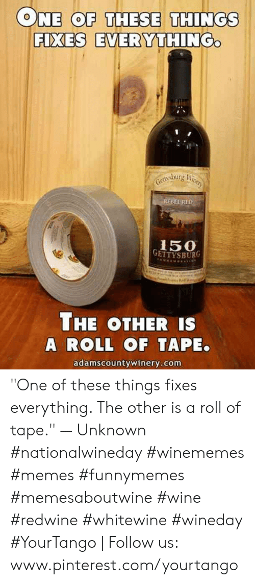 "Www Pinterest Com: ONE COF THESE THINGS  FIXES EVERYTHING  BEL RED  150  THE OTHER IS  A ROLL OF TAPE.  adamscountywinery.com ""One of these things fixes everything. The other is a roll of tape."" — Unknown #nationalwineday #winememes #memes #funnymemes #memesaboutwine #wine #redwine #whitewine #wineday #YourTango 