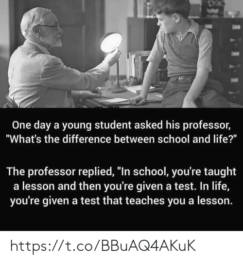 "Life, Memes, and School: One day a young student asked his professor,  ""What's the difference between school and life?""  The professor replied, ""In school, you're taught  a lesson and then you're given a test. In life,  you're given a test that teaches you a lesson. https://t.co/BBuAQ4AKuK"