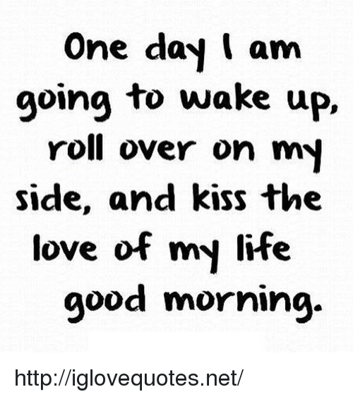 Life, Love, and Good Morning: One day I am  going to wake up,  roll over on my  side, and kiss the  love of my life  good morning. http://iglovequotes.net/