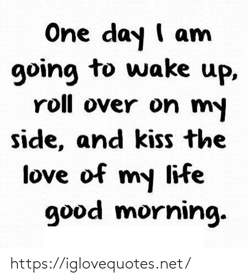 wake up: One day I am  going to wake up,  roll over on my  side, and kiss the  love of my life  good morning. https://iglovequotes.net/