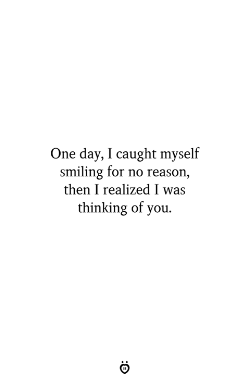 Reason, One, and One Day: One day, I caught myself  smiling for no reason  then I realized I was  thinking of you.