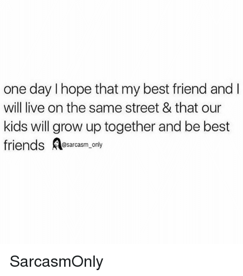 Best Friend, Friends, and Funny: one day I hope that my best friend and l  will live on the same street & that our  kids will grow up together and be best  friends Resarcasm, ony  @sarcasm_only SarcasmOnly