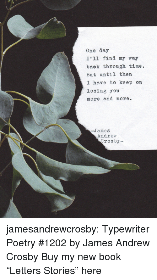 """Tumblr, Blog, and Book: One day  I'll find my way  back through time.  But until thern  I have to keep on  losing ou  more and more.  -James  Andrew  rosby jamesandrewcrosby: Typewriter Poetry #1202by James Andrew Crosby Buy my new book """"Letters  Stories"""" here"""