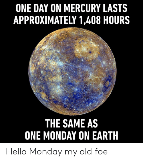 Dank, Hello, and Earth: ONE DAY ON MERCURY LASTS  APPROXIMATELY 1,408 HOURS  THE SAME AS  ONE MONDAY ON EARTH Hello Monday my old foe
