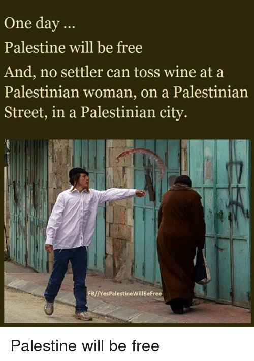 Memes, Streets, and Wine: One day  Palestine will be free  And, no settler can toss wine at a  Palestinian woman, on a Palestinian  Street, in a Palestinian city.  FB//YesPalestineWill BeFree Palestine will be free