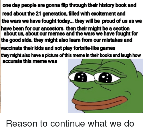 Books, Meme, and Memes: one day people are gonna flip through their history book and  read about the 21 generation, filled with excitement and  the wars we have fought today... they will be proud of us as we  have been for our ancestors. then their might be a section  about us, about our memes and the wars we have fought for  the good side. they might also leam from our mistakes and  vaccinate their kids and not play fortnite-ike games  they might also have a picture of this meme in their books and laugh how  accurate this meme was