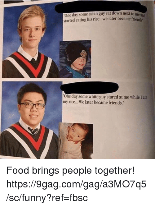 """9gag, Asian, and Dank: One day some asian guy sat down next to  started eating his rice..we later became frien  me  One day some white guy stared at me while I ate  my rice.. We later became friends."""" Food brings people together!  https://9gag.com/gag/a3MO7q5/sc/funny?ref=fbsc"""