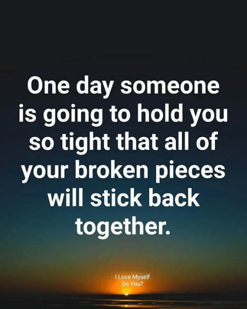Love, Memes, and Back: One day someone  is going to hold you  so tight that all of  your broken pieces  will stick back  together.  I Love Myself  Do You?