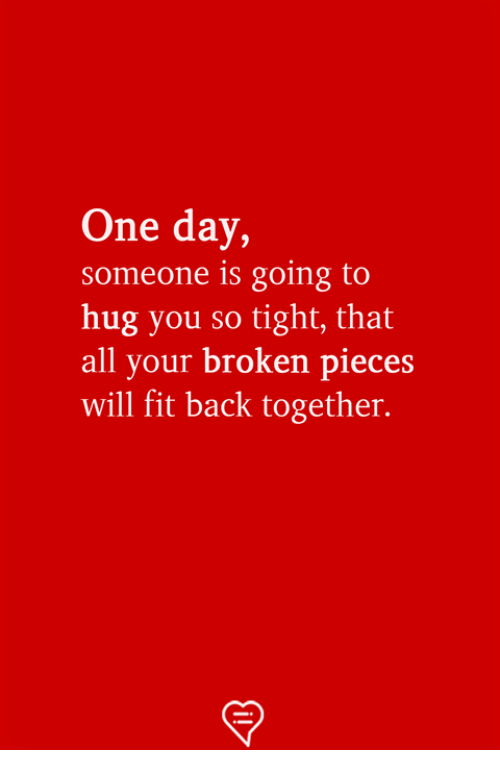 Memes, Back, and 🤖: One day,  someone is going to  hug you so tight, that  all your broken pieces  will fit back together.