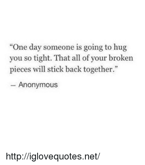 """Anonymous, Http, and Back: """"One day someone is going to hug  you so tight. That all of your broken  pieces will stick back together.""""  Anonymous http://iglovequotes.net/"""