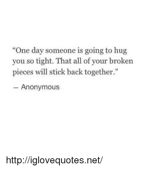 """Anonymous, Http, and Back: """"One day someone is going to hug  you so tight. That all of your broken  pieces will stick back together.""""  46  Anonymous http://iglovequotes.net/"""