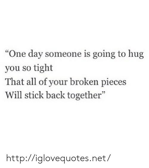 "So Tight: ""One day someone is going to hug  you so tight  That all of your broken pieces  Will stick back together""  7 http://iglovequotes.net/"