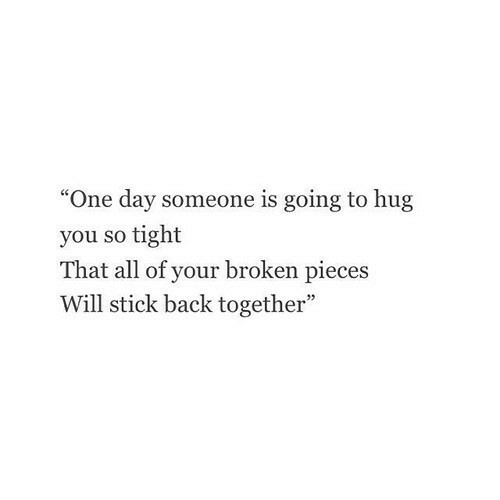 "So Tight: ""One day someone is going to hug  you so tight  That all of your broken pieces  Will stick back together"""
