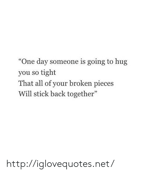 "So Tight: ""One day someone is going to hug  you so tight  That all of your broken pieces  Will stick back together"" http://iglovequotes.net/"