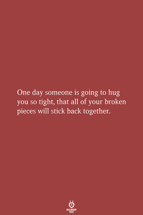 So Tight: One day someone is going to hug  you so tight, that all of your broken  pieces will stick back together.