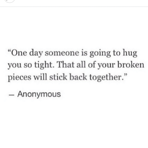 "So Tight: ""One day someone is going to hug  you so tight. That all of your broken  pieces will stick back together.""  - Anonymous"