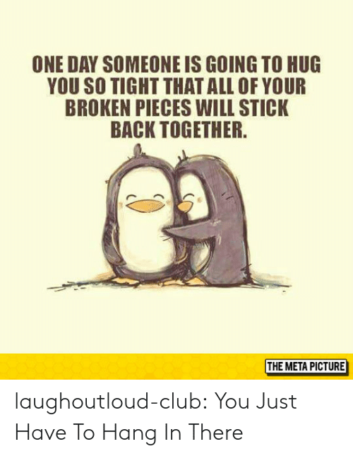 So Tight: ONE DAY SOMEONE IS GOING TO HUG  YOU SO TIGHT THATALL OF YOUR  BROKEN PIECES WILL STICK  BACK TOGETHER  THE META PICTURE laughoutloud-club:  You Just Have To Hang In There