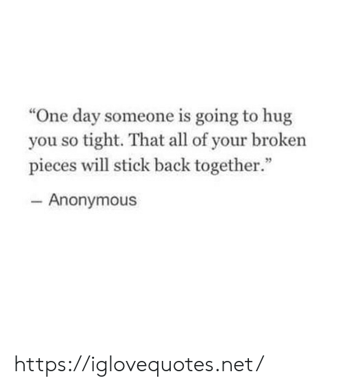 "So Tight: ""One day someone is going to hug  you so tight. That all of your broken  pieces will stick back together.""  46  Anonymous https://iglovequotes.net/"