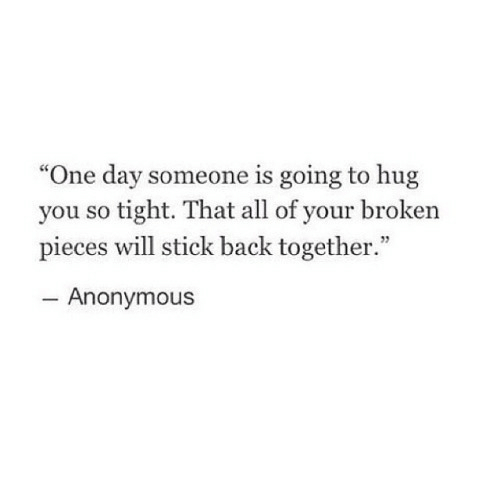 "So Tight: ""One day someone is going to hug  you so tight. That all of your broken  pieces will stick back together.""  Anonymous"