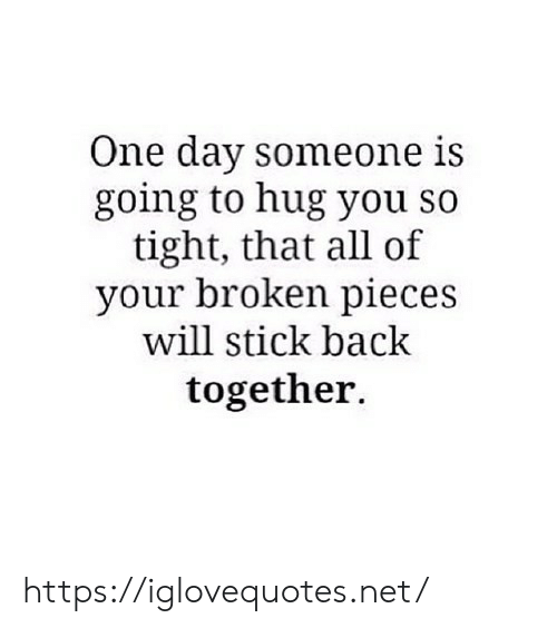 So Tight: One day someone is  going to hug you so  tight, that all of  your broken pieces  will stick back  together. https://iglovequotes.net/