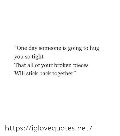 "Back, Net, and Stick: ""One day someone is going to hug  you so tight  That all of your broken pieces  Will stick back together"" https://iglovequotes.net/"