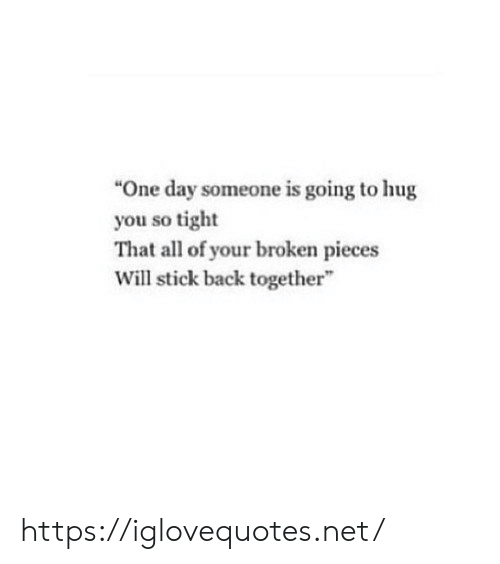 "So Tight: ""One day someone is going to hug  you so tight  That all of your broken pieces  Will stick back together https://iglovequotes.net/"