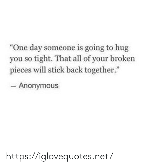 "So Tight: ""One day someone is going to hug  you so tight. That all of your broken  pieces will stick back together.""  - Anonymous https://iglovequotes.net/"