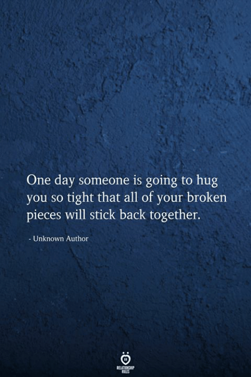 So Tight: One day someone is going to hug  you so tight that all of your broken  pieces will stick back together.  Unknown Author  RELATIONSHIP