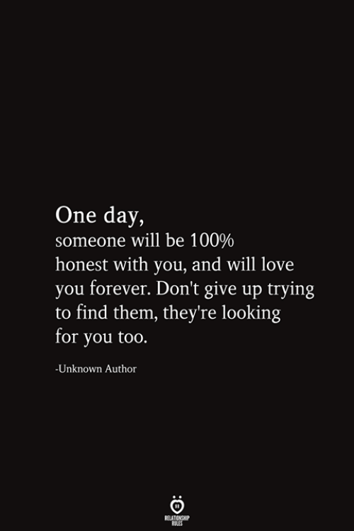 Love, Forever, and Looking: One day,  someone will be 100%  honest with you, and will love  you forever. Don't give up trying  to find them, they're looking  for you too.  -Unknown Author  RELATIONSHIP  ES