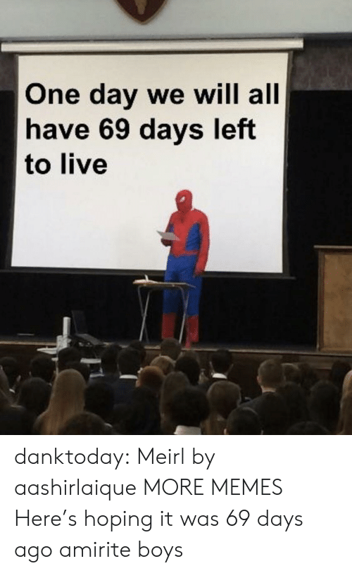 Dank, Memes, and Tumblr: One day we will all  have 69 days left  to live danktoday:  Meirl by aashirlaique MORE MEMES  Here's hoping it was 69 days ago amirite boys