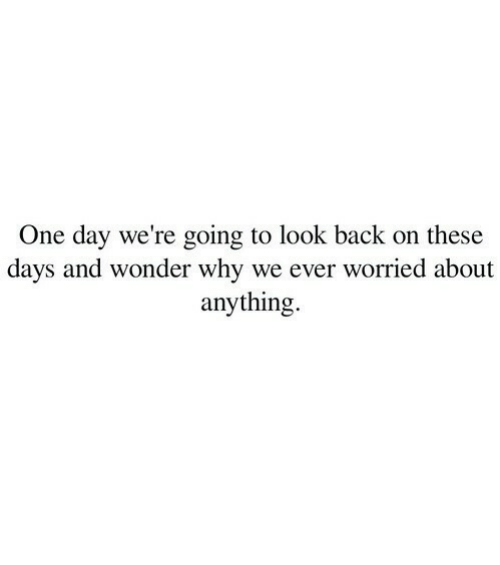 Wonder, Back, and One: One day we're going to look back on these  days and wonder why we ever worried about  anything.