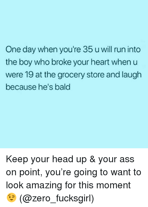 Ass, Head, and Run: One day when you're 35 u will run into  the boy who broke your heart when u  were 19 at the grocery store and laugh  because he's bald Keep your head up & your ass on point, you're going to want to look amazing for this moment 😉 (@zero_fucksgirl)