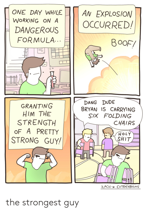 Dude, Shit, and Strong: ONE DAY WHILE  AN EXPLOSION  WORKING ON A  OCCURRED!  DANGEROUS  FORMULA.  BOOF/  DANG DUDE  BRYAN IS CARRYING  SIX FOLDING  GRANTING  HIM THE  STRENGTH  oF A PRETTY  STRONG GUY!  CHAIRS  HOLY  SHIT  ZACH EXTRAFABULOUS the strongest guy